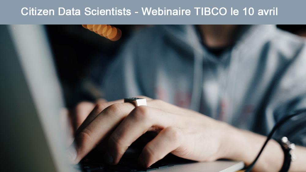 10 avril à 15h - Webinaire TIBCO <br>Citizen Data Scientist : la science des données à la portée de tous